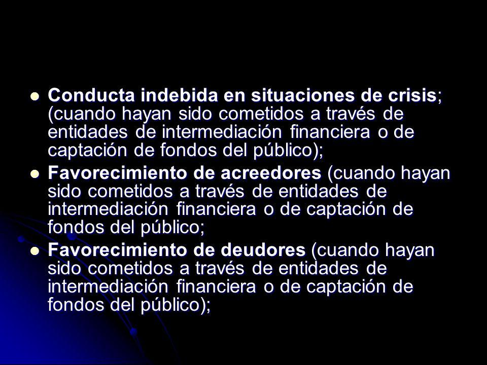 Conducta indebida en situaciones de crisis; (cuando hayan sido cometidos a través de entidades de intermediación financiera o de captación de fondos del público); Conducta indebida en situaciones de crisis; (cuando hayan sido cometidos a través de entidades de intermediación financiera o de captación de fondos del público); Favorecimiento de acreedores (cuando hayan sido cometidos a través de entidades de intermediación financiera o de captación de fondos del público; Favorecimiento de acreedores (cuando hayan sido cometidos a través de entidades de intermediación financiera o de captación de fondos del público; Favorecimiento de deudores (cuando hayan sido cometidos a través de entidades de intermediación financiera o de captación de fondos del público); Favorecimiento de deudores (cuando hayan sido cometidos a través de entidades de intermediación financiera o de captación de fondos del público);