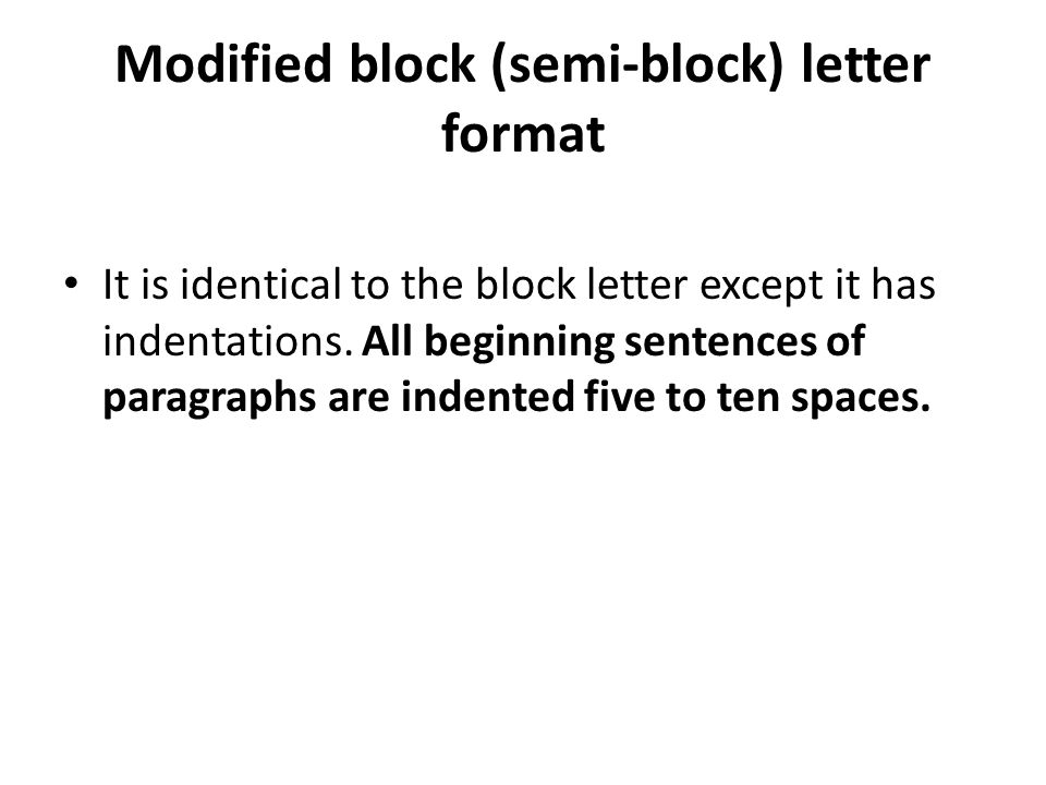 Modified block (semi-block) letter format It is identical to the block letter except it has indentations. All beginning sentences of paragraphs are in