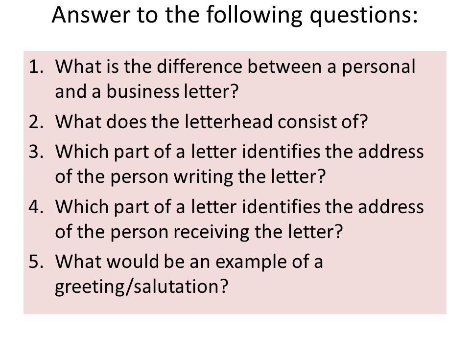 Answer to the following questions: 1.What is the difference between a personal and a business letter? 2.What does the letterhead consist of? 3.Which p