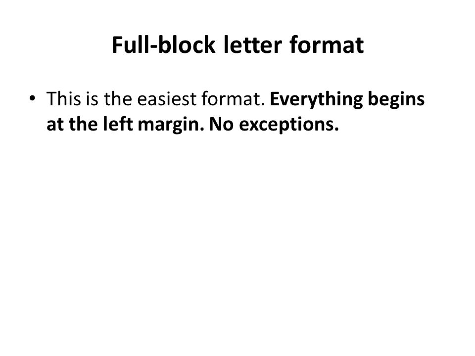 Full-block letter format This is the easiest format. Everything begins at the left margin. No exceptions.
