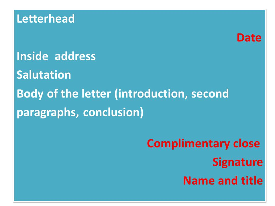 Letterhead Date Inside address Salutation Body of the letter (introduction, second paragraphs, conclusion) Complimentary close Signature Name and titl