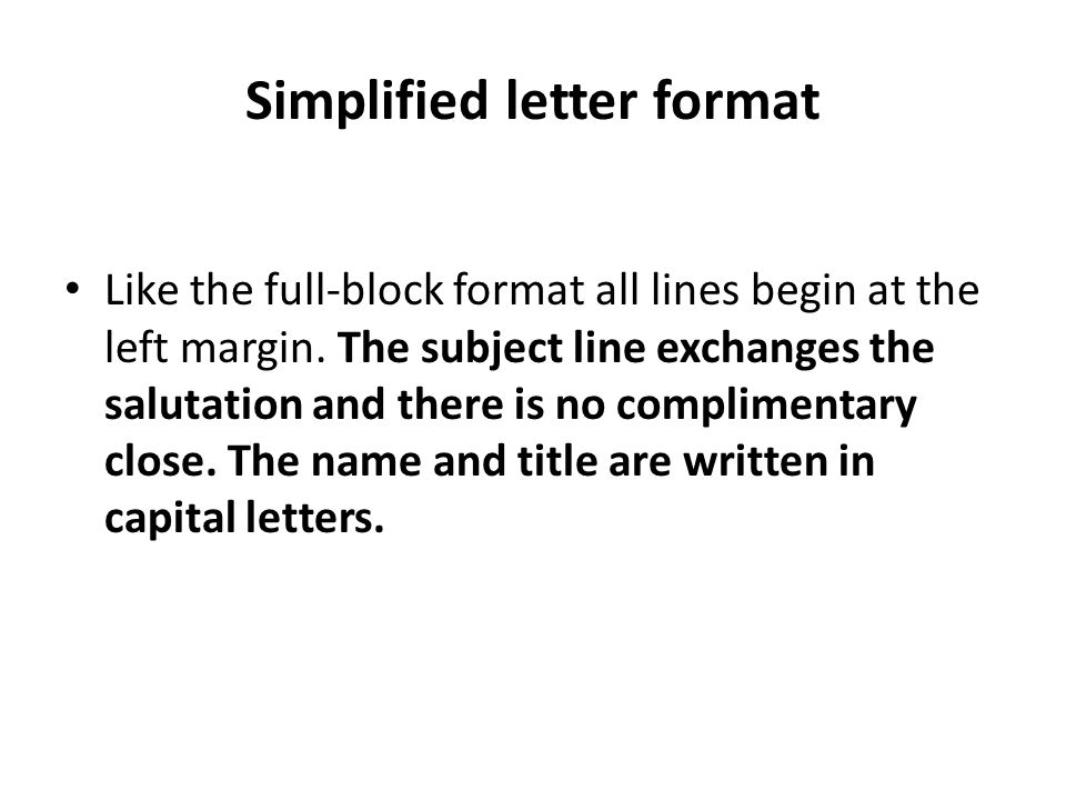 Simplified letter format Like the full-block format all lines begin at the left margin. The subject line exchanges the salutation and there is no comp