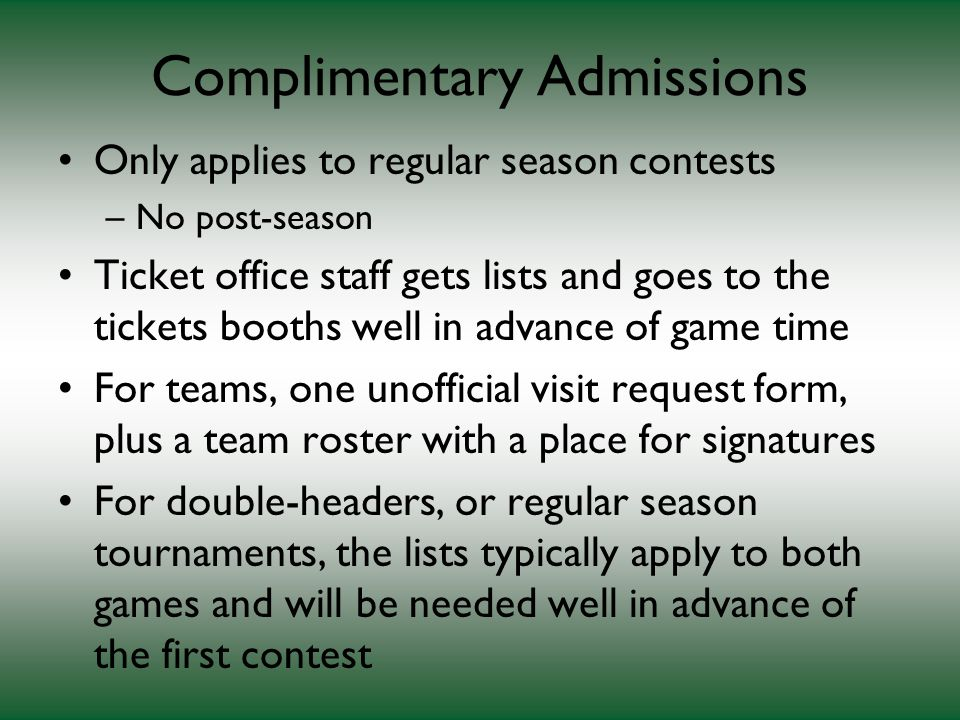 Complimentary Admissions Only applies to regular season contests –No post-season Ticket office staff gets lists and goes to the tickets booths well in advance of game time For teams, one unofficial visit request form, plus a team roster with a place for signatures For double-headers, or regular season tournaments, the lists typically apply to both games and will be needed well in advance of the first contest