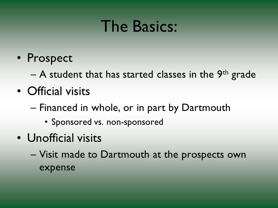 The Basics: Prospect –A student that has started classes in the 9 th grade Official visits –Financed in whole, or in part by Dartmouth Sponsored vs.