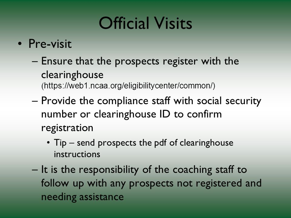 Official Visits Pre-visit –Ensure that the prospects register with the clearinghouse ( https://web1.ncaa.org/eligibilitycenter/common/) –Provide the compliance staff with social security number or clearinghouse ID to confirm registration Tip – send prospects the pdf of clearinghouse instructions –It is the responsibility of the coaching staff to follow up with any prospects not registered and needing assistance