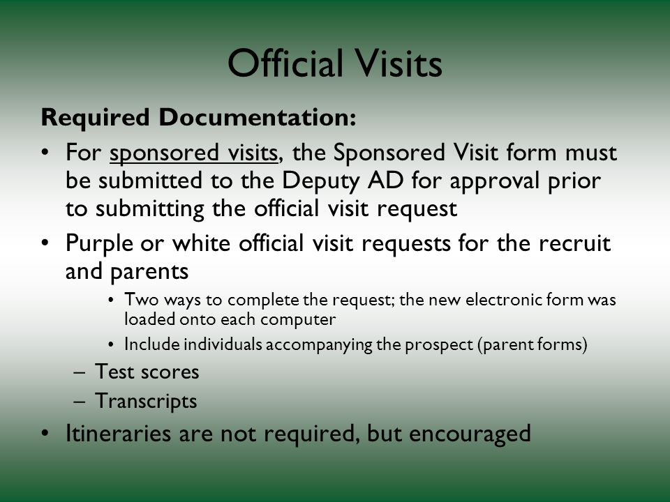 Official Visits Required Documentation: For sponsored visits, the Sponsored Visit form must be submitted to the Deputy AD for approval prior to submitting the official visit request Purple or white official visit requests for the recruit and parents Two ways to complete the request; the new electronic form was loaded onto each computer Include individuals accompanying the prospect (parent forms) –Test scores –Transcripts Itineraries are not required, but encouraged