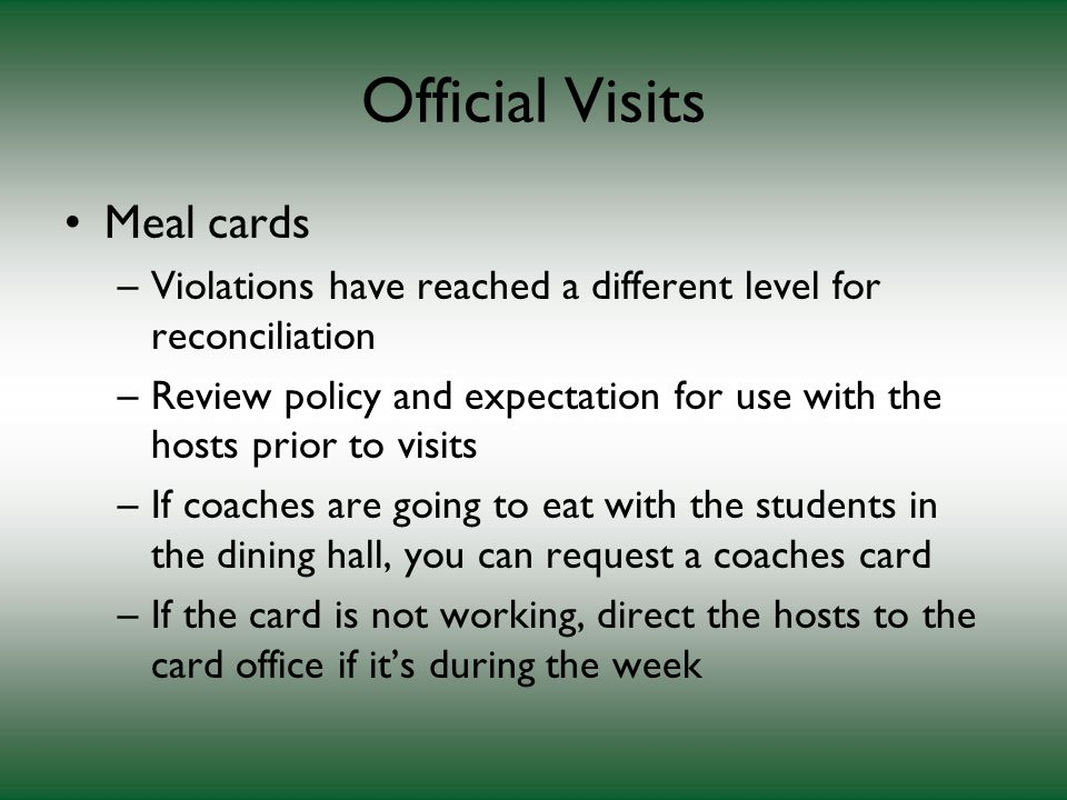Official Visits Meal cards –Violations have reached a different level for reconciliation –Review policy and expectation for use with the hosts prior to visits –If coaches are going to eat with the students in the dining hall, you can request a coaches card –If the card is not working, direct the hosts to the card office if it's during the week