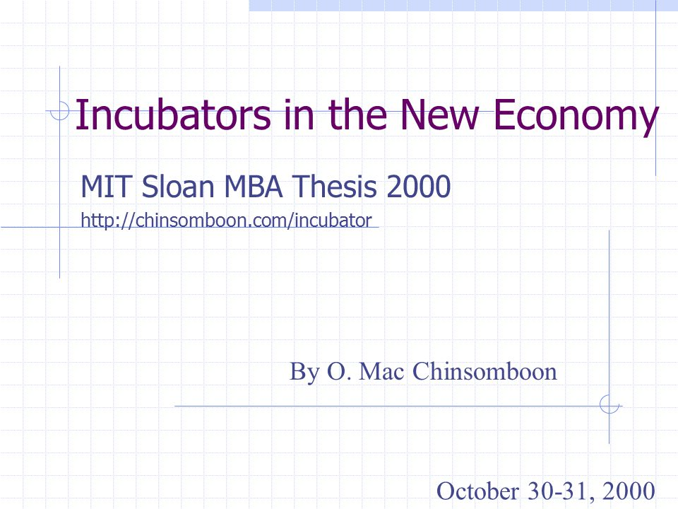 Incubators in the New Economy MIT Sloan MBA Thesis 2000 http://chinsomboon.com/incubator By O.
