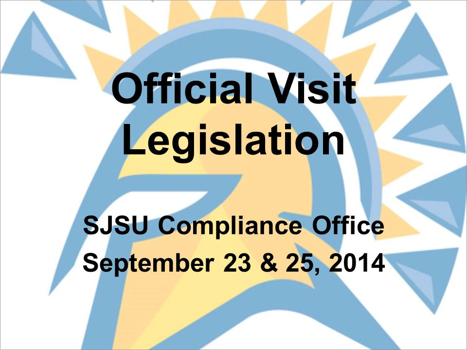 Official Visit Legislation SJSU Compliance Office September 23 & 25, 2014