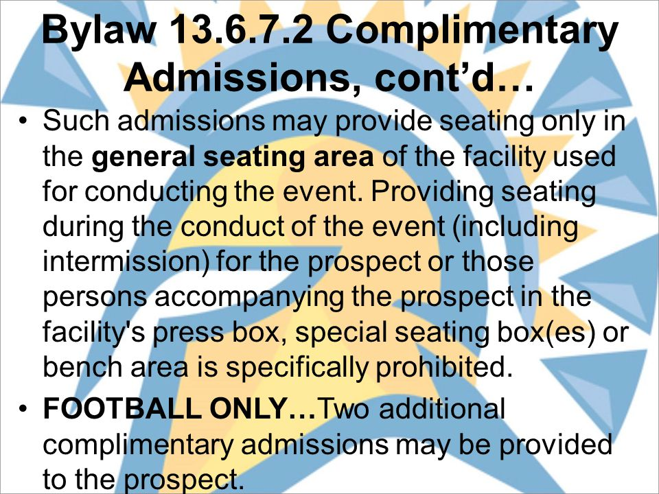 Bylaw 13.6.7.2 Complimentary Admissions, cont'd… Such admissions may provide seating only in the general seating area of the facility used for conducting the event.