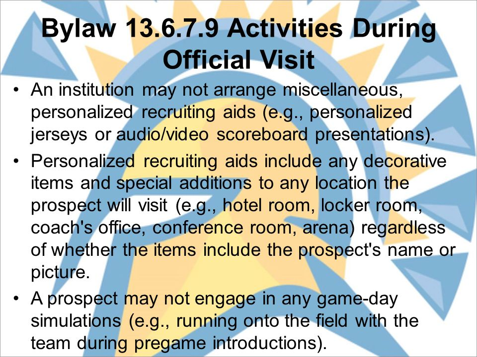 Bylaw 13.6.7.9 Activities During Official Visit An institution may not arrange miscellaneous, personalized recruiting aids (e.g., personalized jerseys or audio/video scoreboard presentations).