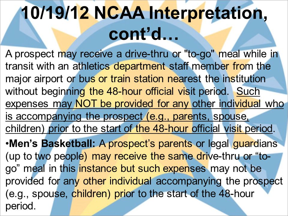 10/19/12 NCAA Interpretation, cont'd… A prospect may receive a drive-thru or to-go meal while in transit with an athletics department staff member from the major airport or bus or train station nearest the institution without beginning the 48-hour official visit period.