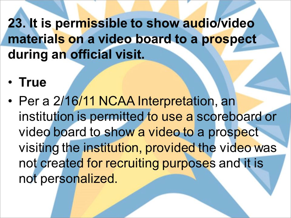 23. It is permissible to show audio/video materials on a video board to a prospect during an official visit. True Per a 2/16/11 NCAA Interpretation, a