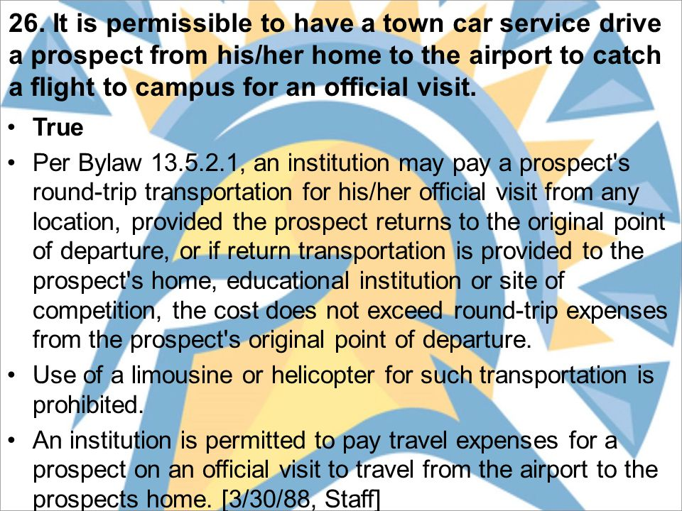 26. It is permissible to have a town car service drive a prospect from his/her home to the airport to catch a flight to campus for an official visit.