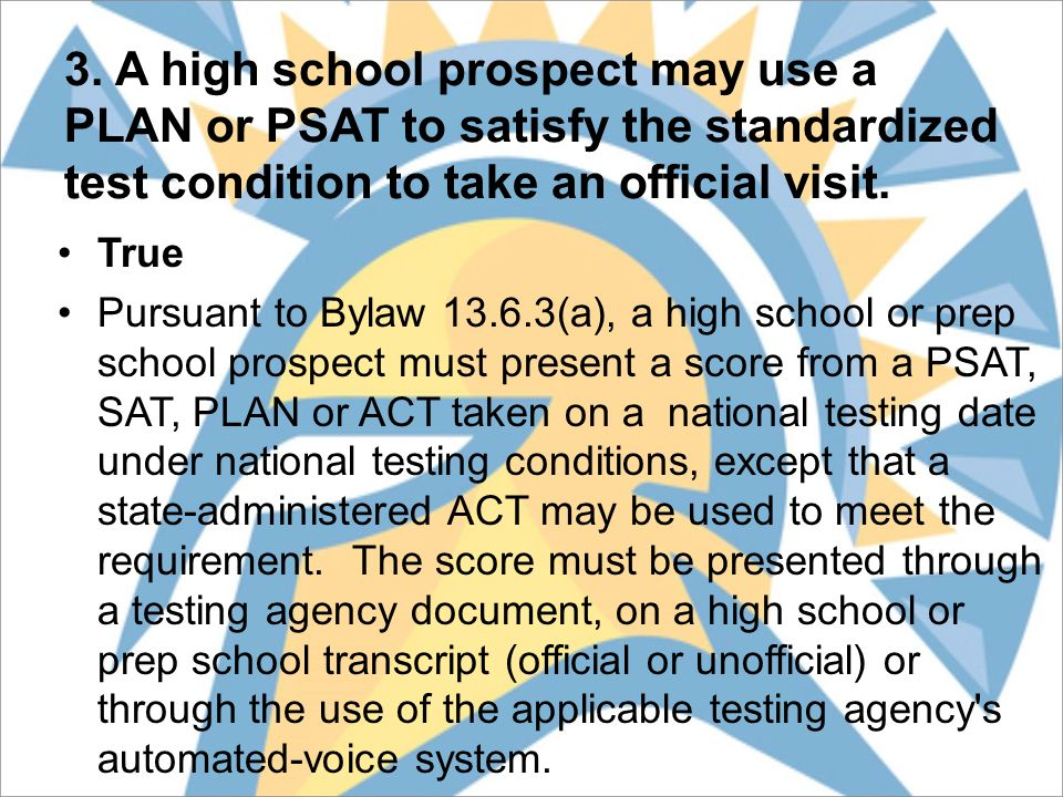 3. A high school prospect may use a PLAN or PSAT to satisfy the standardized test condition to take an official visit. True Pursuant to Bylaw 13.6.3(a