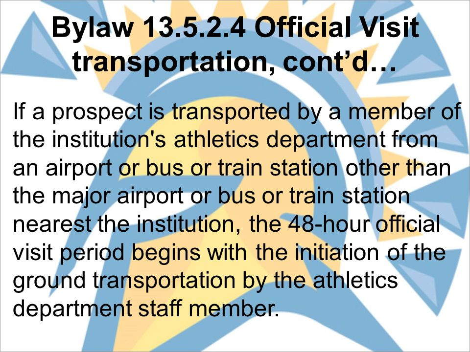 Bylaw 13.5.2.4 Official Visit transportation, cont'd… If a prospect is transported by a member of the institution s athletics department from an airport or bus or train station other than the major airport or bus or train station nearest the institution, the 48-hour official visit period begins with the initiation of the ground transportation by the athletics department staff member.