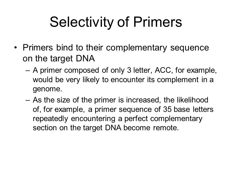 Selectivity of Primers Primers bind to their complementary sequence on the target DNA –A primer composed of only 3 letter, ACC, for example, would be very likely to encounter its complement in a genome.