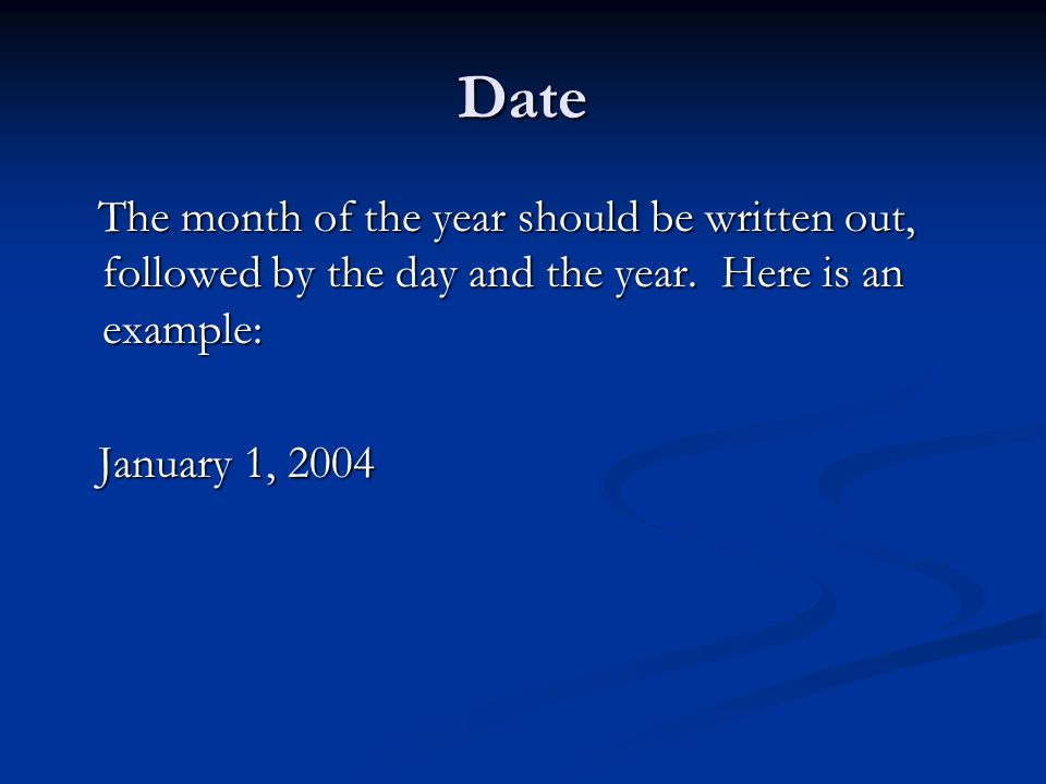 Date The month of the year should be written out, followed by the day and the year.
