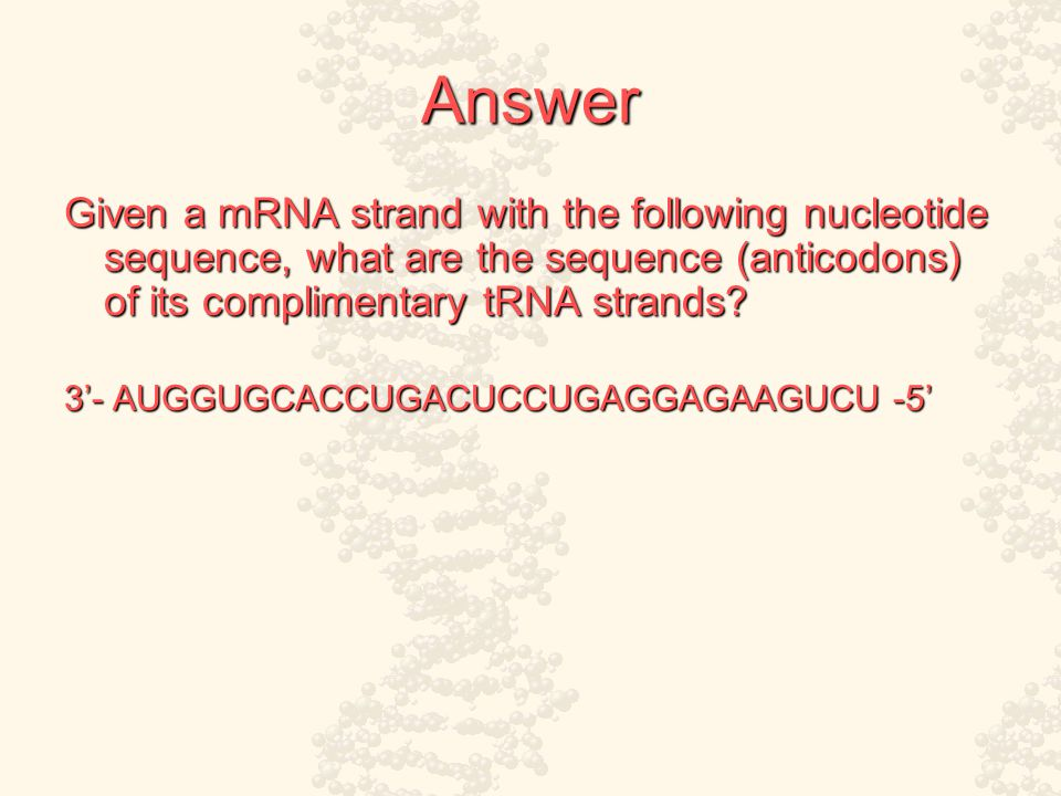 Answer Given a mRNA strand with the following nucleotide sequence, what are the sequence (anticodons) of its complimentary tRNA strands.