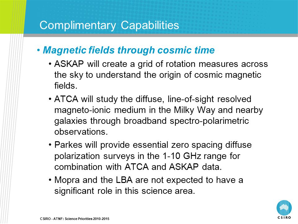 CSIRO - ATNF: Science Priorities 2010-2015 Complimentary Capabilities Magnetic fields through cosmic time ASKAP will create a grid of rotation measures across the sky to understand the origin of cosmic magnetic fields.