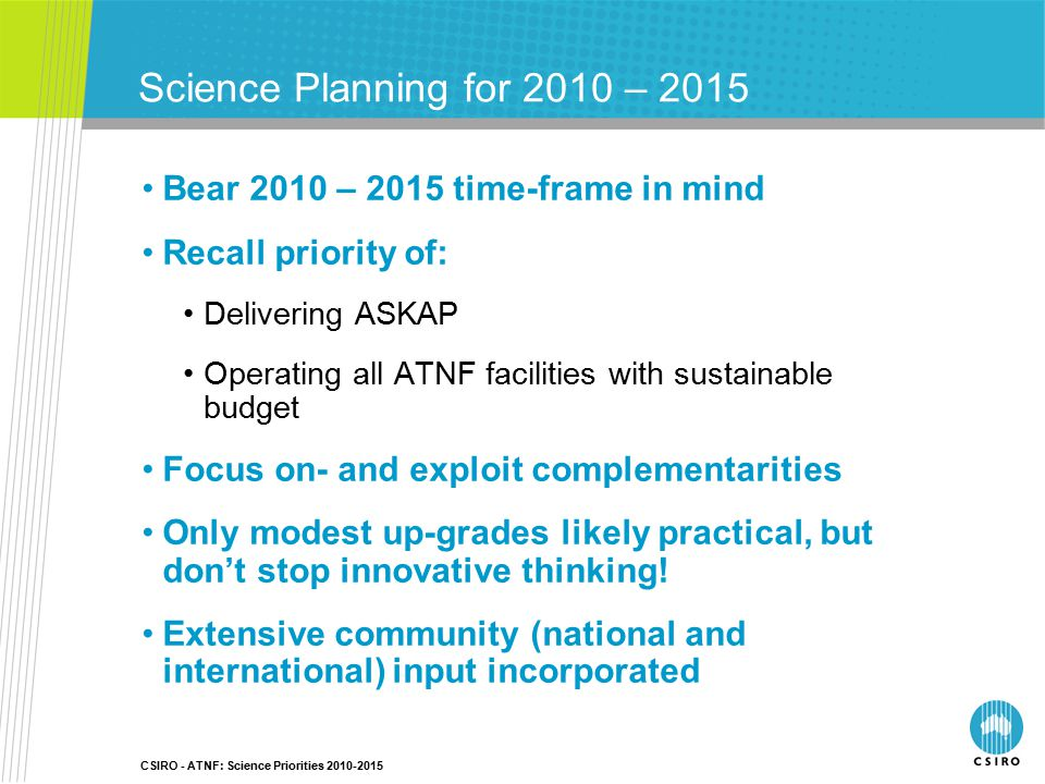 CSIRO - ATNF: Science Priorities 2010-2015 Science Planning for 2010 – 2015 Bear 2010 – 2015 time-frame in mind Recall priority of: Delivering ASKAP Operating all ATNF facilities with sustainable budget Focus on- and exploit complementarities Only modest up-grades likely practical, but don't stop innovative thinking.