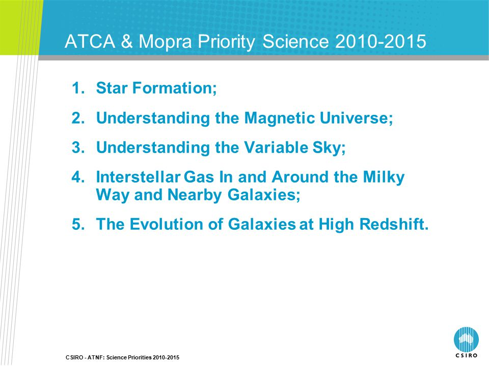 ATCA & Mopra Priority Science 2010-2015 1.Star Formation; 2.Understanding the Magnetic Universe; 3.Understanding the Variable Sky; 4.Interstellar Gas In and Around the Milky Way and Nearby Galaxies; 5.The Evolution of Galaxies at High Redshift.