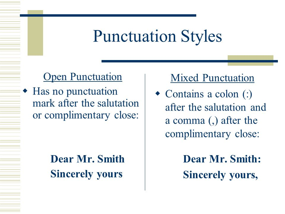 Punctuation Styles Open Punctuation  Has no punctuation mark after the salutation or complimentary close: Dear Mr. Smith Sincerely yours Mixed Punctu