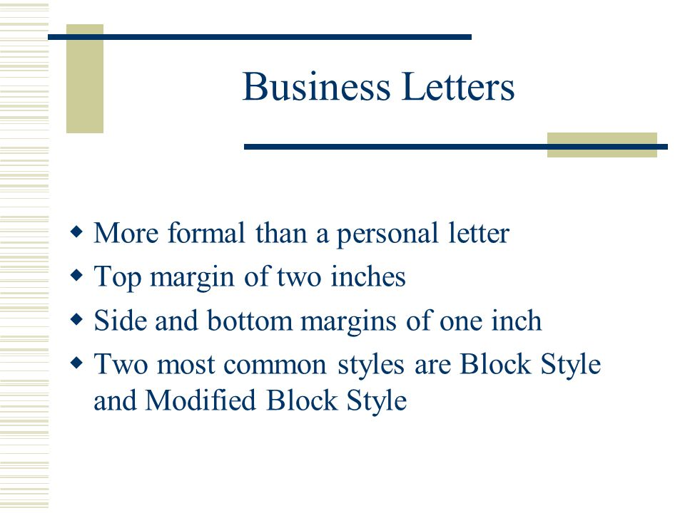 Business Letters  More formal than a personal letter  Top margin of two inches  Side and bottom margins of one inch  Two most common styles are Block Style and Modified Block Style