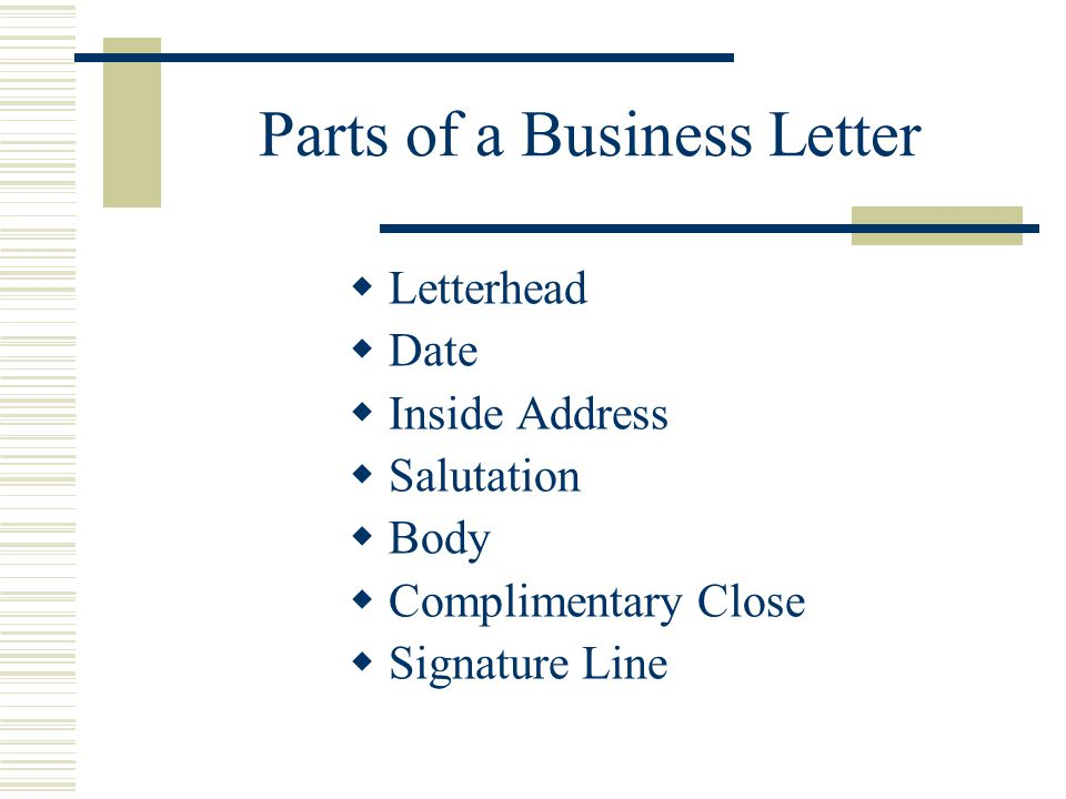 Parts of a Business Letter  Letterhead  Date  Inside Address  Salutation  Body  Complimentary Close  Signature Line