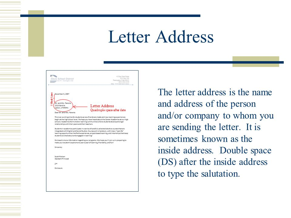 Letter Address The letter address is the name and address of the person and/or company to whom you are sending the letter. It is sometimes known as th