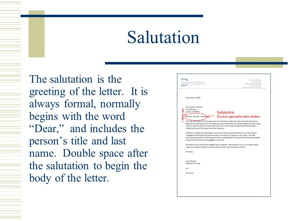 "Salutation The salutation is the greeting of the letter. It is always formal, normally begins with the word ""Dear,"" and includes the person's title an"