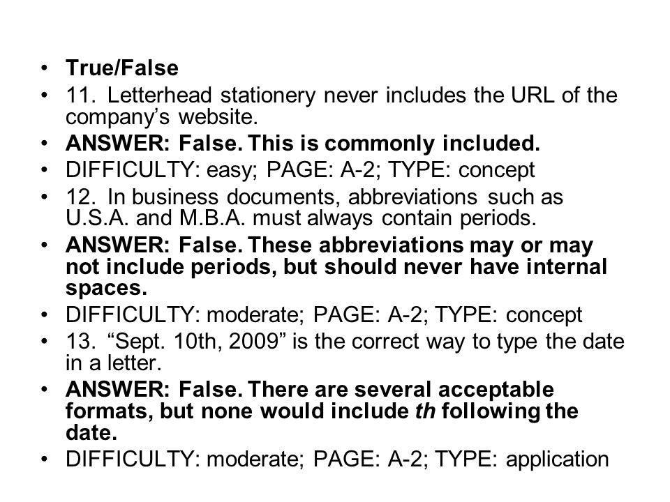 True/False 11.Letterhead stationery never includes the URL of the company's website. ANSWER: False. This is commonly included. DIFFICULTY: easy; PAGE: