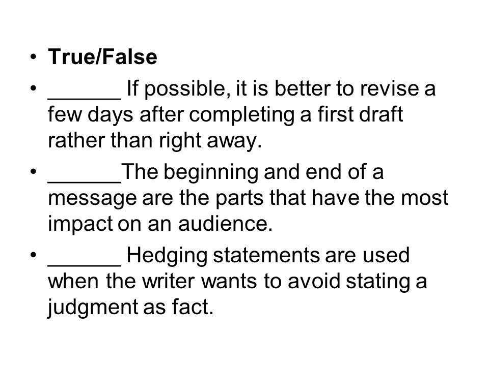 True/False ______ If possible, it is better to revise a few days after completing a first draft rather than right away. ______The beginning and end of