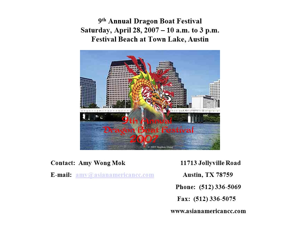 9 th Annual Dragon Boat Festival Saturday, April 28, 2007 – 10 a.m. to 3 p.m. Festival Beach at Town Lake, Austin Contact: Amy Wong Mok 11713 Jollyvil