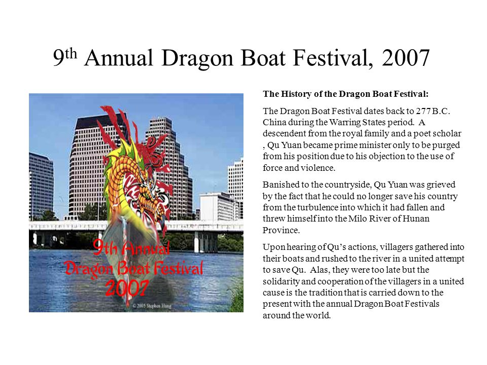 9 th Annual Dragon Boat Festival, 2007 Date: Saturday, April 28, 2007 (10a.m.-3p.m.) Location: Festival Beach on Austin Town Lake Organized by: Asian American Community Partnership Supported by: Austin Cultural Arts Commission