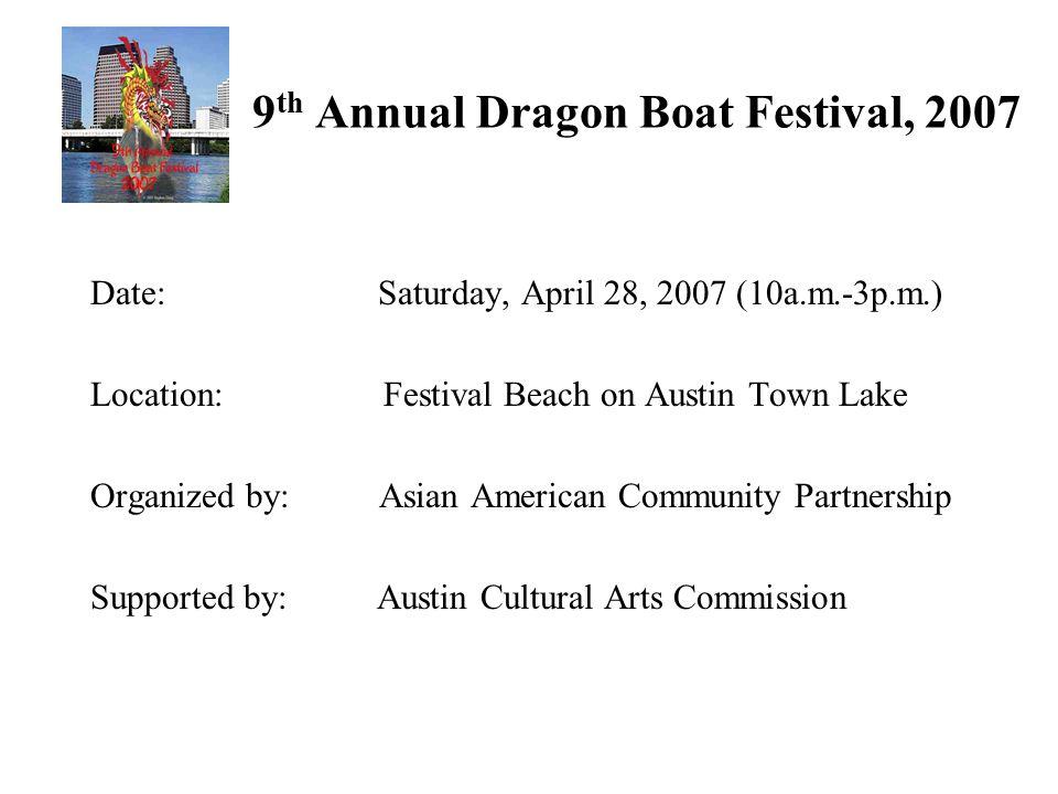 9 th Annual Dragon Boat Festival, 2007 Date: Saturday, April 28, 2007 (10a.m.-3p.m.) Location: Festival Beach on Austin Town Lake Organized by: Asian