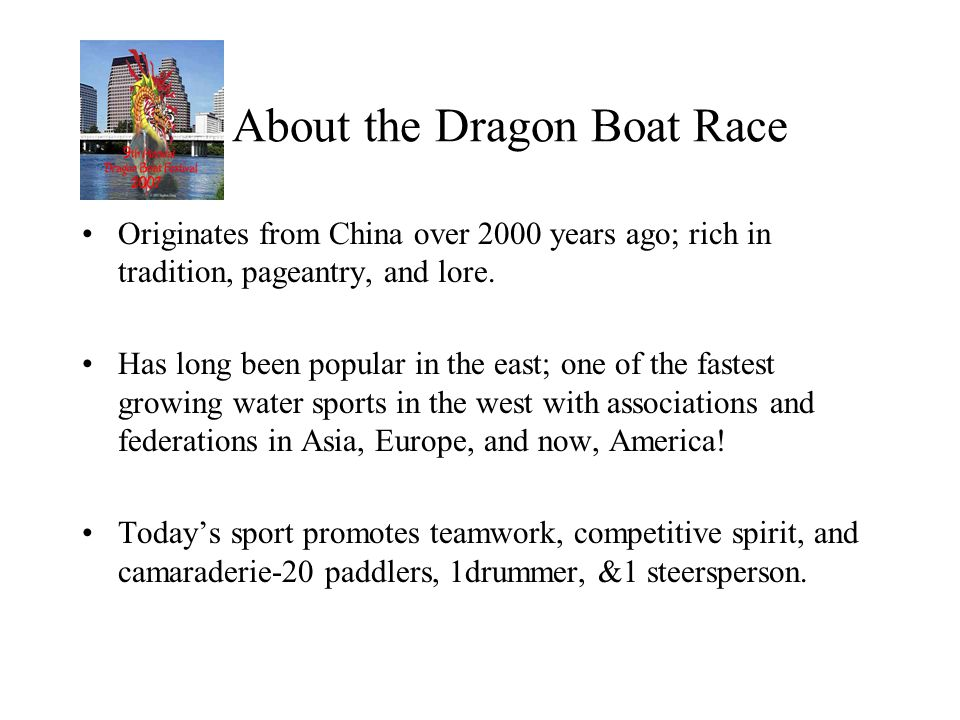 About the Dragon Boat Race Originates from China over 2000 years ago; rich in tradition, pageantry, and lore. Has long been popular in the east; one o