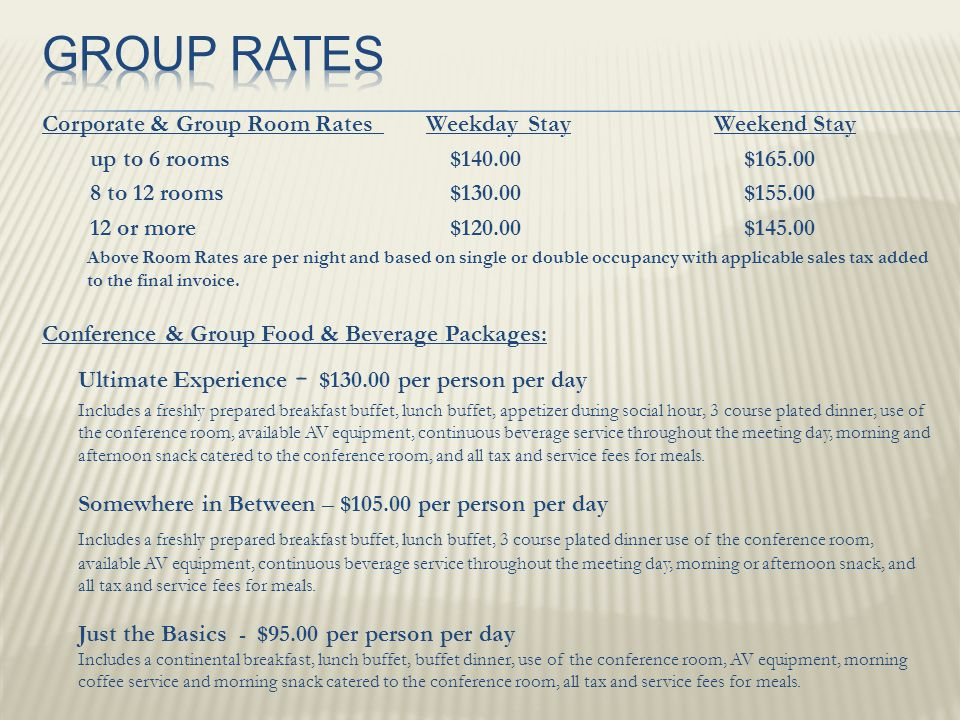 Corporate & Group Room Rates Weekday StayWeekend Stay up to 6 rooms $140.00 $165.00 8 to 12 rooms $130.00 $155.00 12 or more $120.00 $145.00 Above Room Rates are per night and based on single or double occupancy with applicable sales tax added to the final invoice.