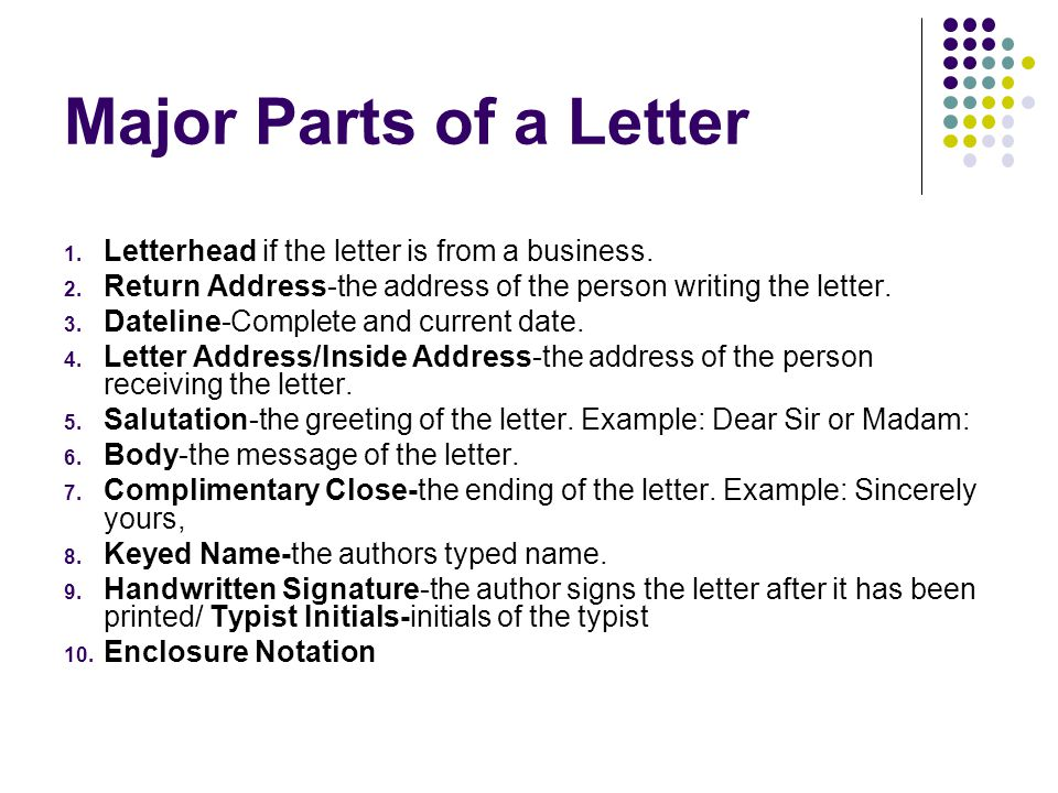 Major Parts of a Letter 1. Letterhead if the letter is from a business. 2. Return Address-the address of the person writing the letter. 3. Dateline-Co