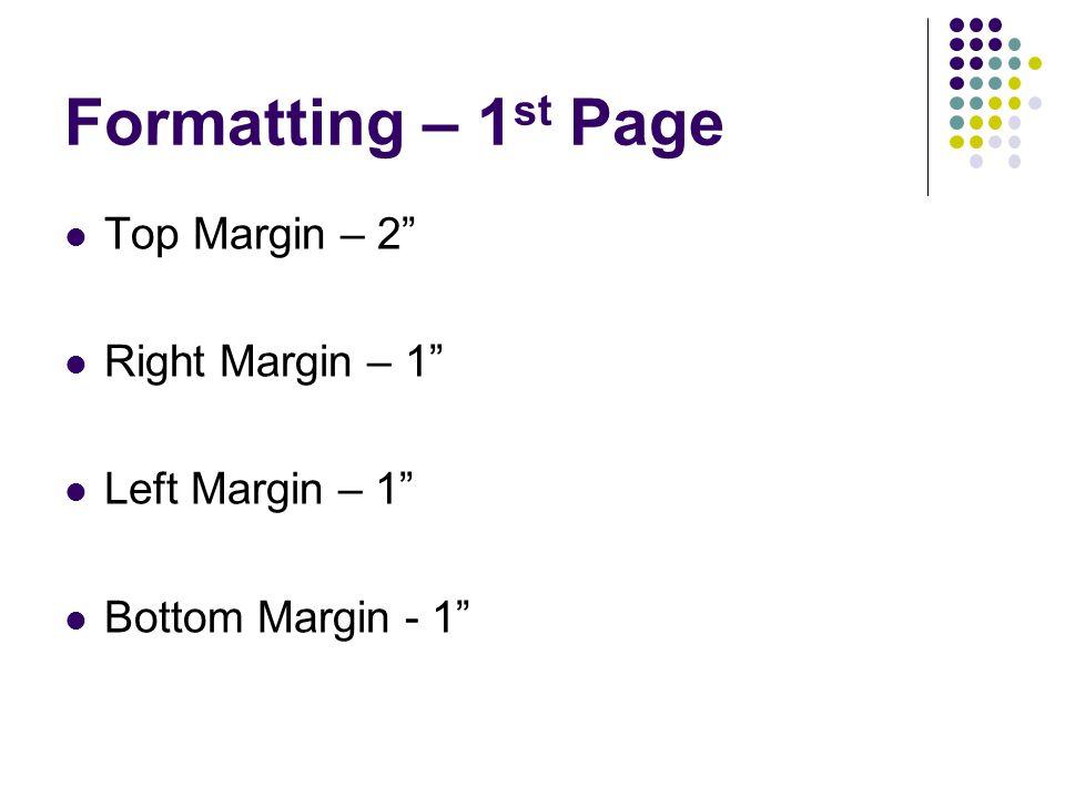 Formatting – 1 st Page Top Margin – 2 Right Margin – 1 Left Margin – 1 Bottom Margin - 1