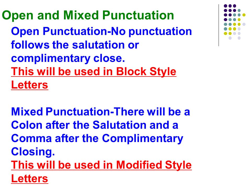 Open and Mixed Punctuation Open Punctuation-No punctuation follows the salutation or complimentary close.