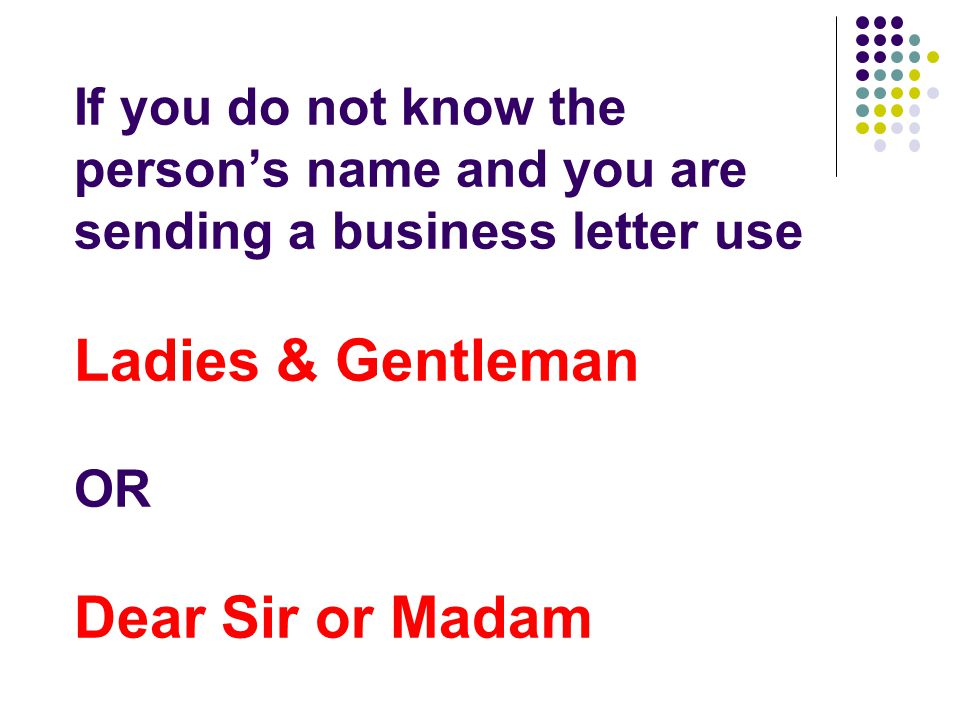 If you do not know the person's name and you are sending a business letter use Ladies & Gentleman OR Dear Sir or Madam