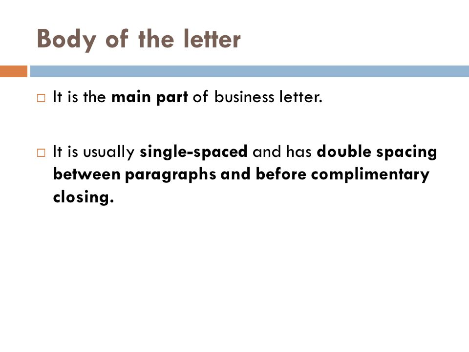 Body of the letter  It is the main part of business letter.  It is usually single-spaced and has double spacing between paragraphs and before compli