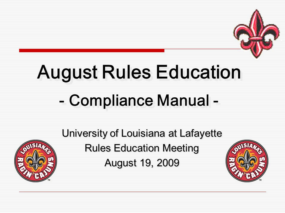 University of Louisiana at Lafayette Rules Education Meeting August 19, 2009 August Rules Education - Compliance Manual -
