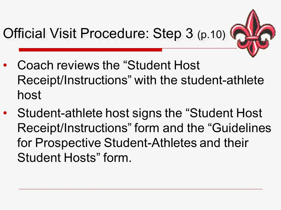 Official Visit Procedure: Step 3 (p.10) Coach reviews the Student Host Receipt/Instructions with the student-athlete host Student-athlete host signs the Student Host Receipt/Instructions form and the Guidelines for Prospective Student-Athletes and their Student Hosts form.