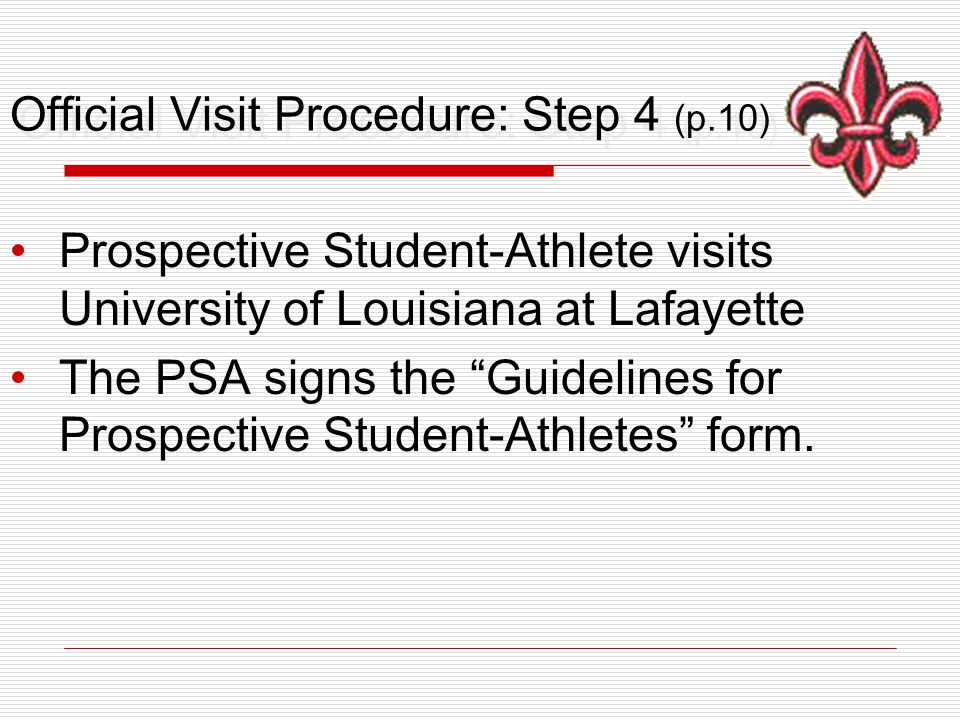 Official Visit Procedure: Step 4 (p.10) Prospective Student-Athlete visits University of Louisiana at Lafayette The PSA signs the Guidelines for Prospective Student-Athletes form.