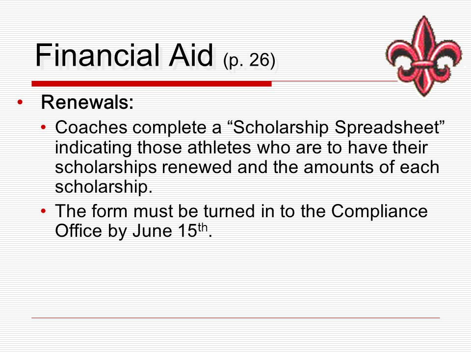 """Financial Aid (p. 26) Renewals: Coaches complete a """"Scholarship Spreadsheet"""" indicating those athletes who are to have their scholarships renewed and"""