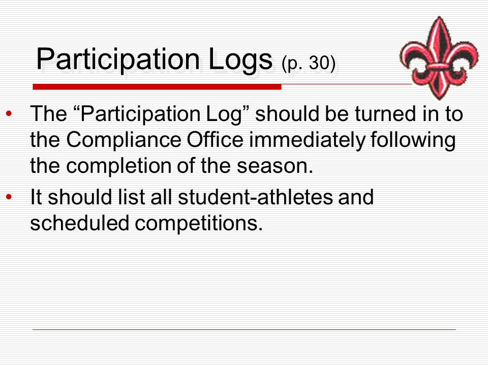 """Participation Logs (p. 30) The """"Participation Log"""" should be turned in to the Compliance Office immediately following the completion of the season. It"""