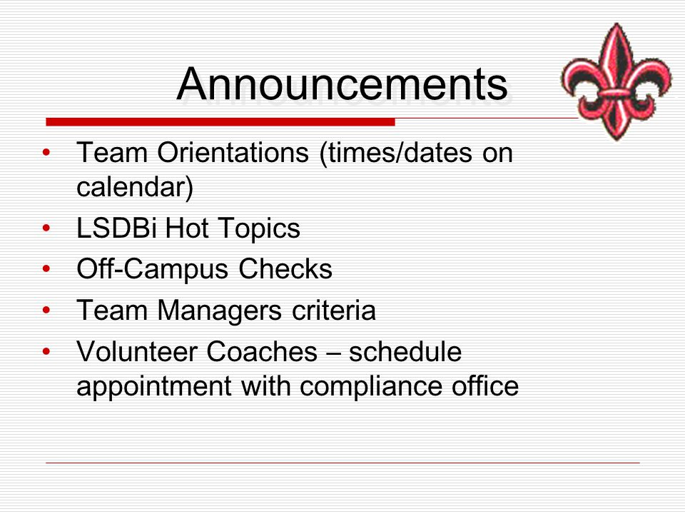 Announcements Team Orientations (times/dates on calendar) LSDBi Hot Topics Off-Campus Checks Team Managers criteria Volunteer Coaches – schedule appointment with compliance office