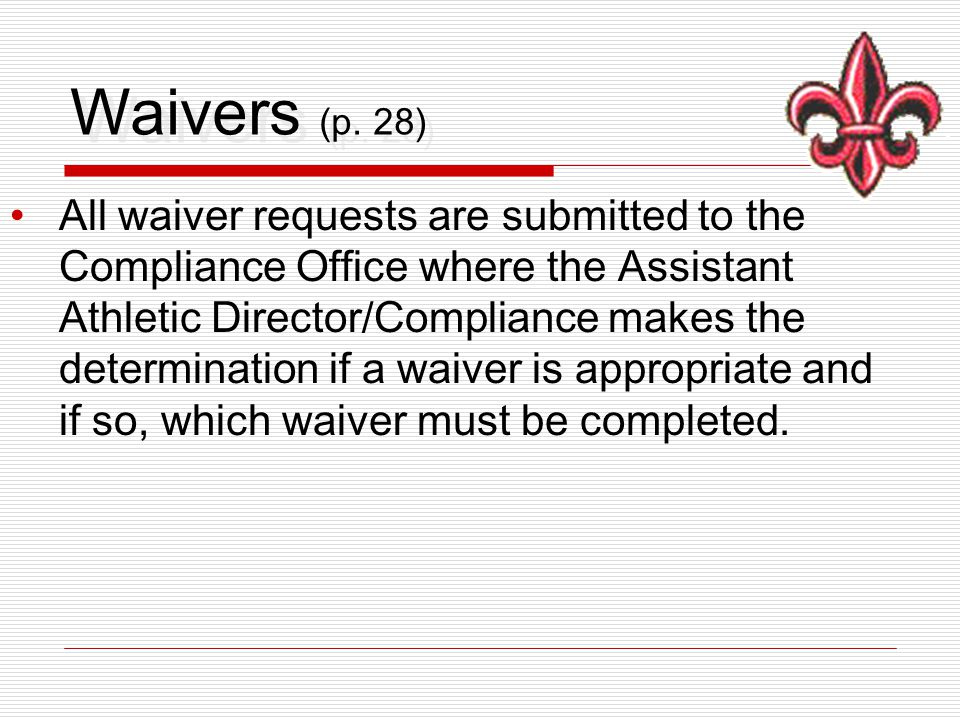 Waivers (p. 28) All waiver requests are submitted to the Compliance Office where the Assistant Athletic Director/Compliance makes the determination if